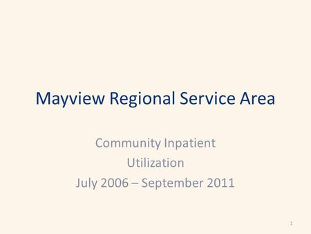 Mayview Regional Service Area Community Inpatient Utilization July 2006 – September 2011 1.