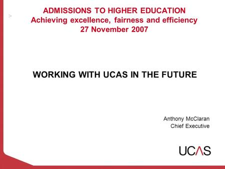 ADMISSIONS TO HIGHER EDUCATION Achieving excellence, fairness and efficiency 27 November 2007 WORKING WITH UCAS IN THE FUTURE Anthony McClaran Chief Executive.