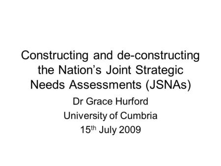 Constructing and de-constructing the Nation's Joint Strategic Needs Assessments (JSNAs) Dr Grace Hurford University of Cumbria 15 th July 2009.