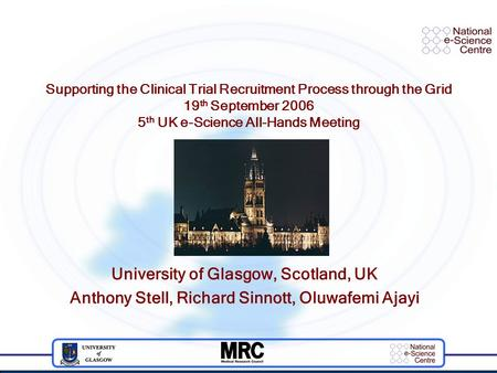 Supporting the Clinical Trial Recruitment Process through the Grid 19 th September 2006 5 th UK e-Science All-Hands Meeting University of Glasgow, Scotland,