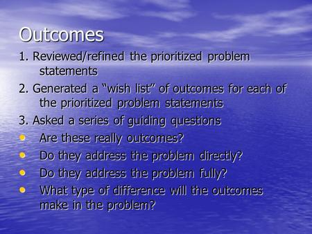 "Outcomes 1. Reviewed/refined the prioritized problem statements 2. Generated a ""wish list"" of outcomes for each of the prioritized problem statements 3."