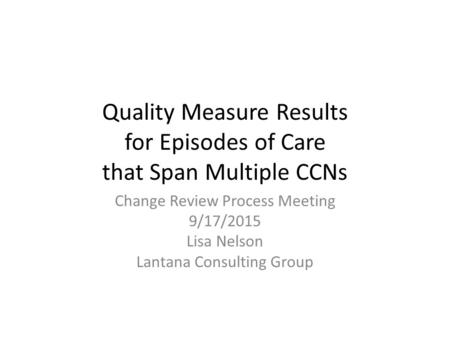 Quality Measure Results for Episodes of Care that Span Multiple CCNs Change Review Process Meeting 9/17/2015 Lisa Nelson Lantana Consulting Group.