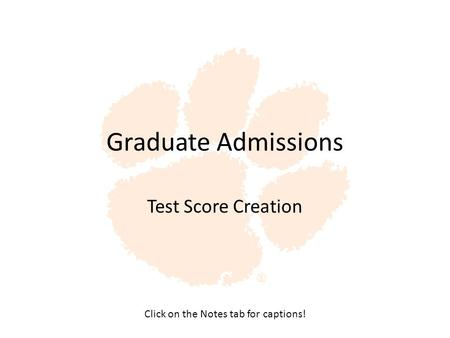 Graduate Admissions Test Score Creation Click on the Notes tab for captions!