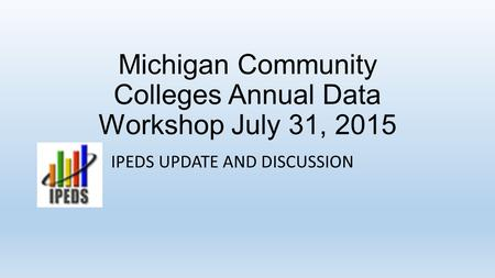 Michigan Community Colleges Annual Data Workshop July 31, 2015 IPEDS UPDATE AND DISCUSSION.