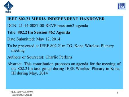 IEEE 802.21 MEDIA INDEPENDENT HANDOVER DCN: 21-14-0087-00-REVP-session62-agenda Title: 802.21m Session #62 Agenda Date Submitted: May 12, 2014 To be presented.