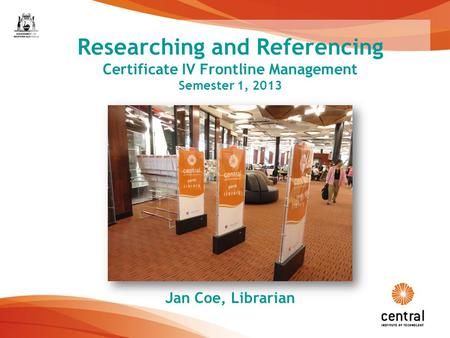 1 Researching and Referencing Certificate IV Frontline Management Semester 1, 2013 Jan Coe, Librarian.
