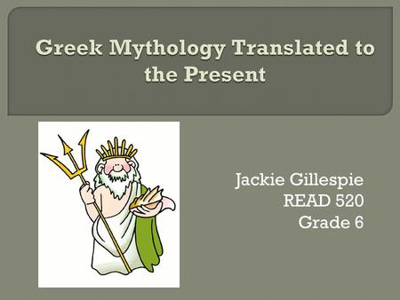 Jackie Gillespie READ 520 Grade 6.  Essential Question: What meanings do Greek myths have for us today?  3 week unit with multiple technologies to write.