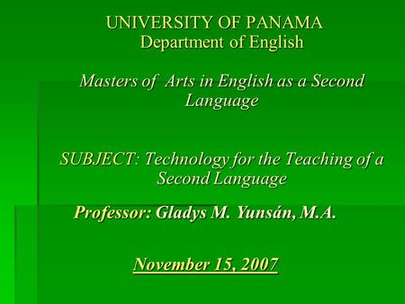 UNIVERSITY OF PANAMA Department of English Masters of Arts in English as a Second Language SUBJECT: Technology for the Teaching of a Second Language Professor:
