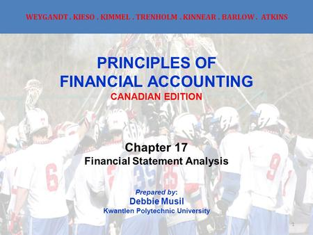 WEYGANDT. KIESO. KIMMEL. TRENHOLM. KINNEAR. BARLOW. ATKINS PRINCIPLES OF FINANCIAL ACCOUNTING CANADIAN EDITION Chapter 17 Financial Statement Analysis.