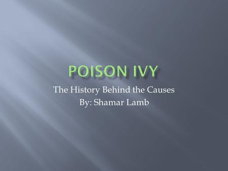 The History Behind the Causes By: Shamar Lamb.  Poison Ivy is a plant that can cause a skin rash called allergic contact dermatitis upon contact  It.