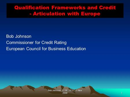 Bob Johnson, ECBE, SEEC 11 Nov 20081 Qualification Frameworks and Credit - Articulation with Europe Bob Johnson Commissioner for Credit Rating European.