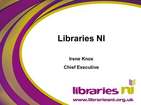 Libraries NI Irene Knox Chief Executive. Delivering Tomorrow's Libraries Lifelong learning, formal and informal Access to digital skills and services.