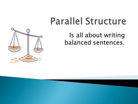 Is all about writing balanced sentences.. #1. Parallel structure should always be used when comparing or contrasting elements. (A is better than B - X.