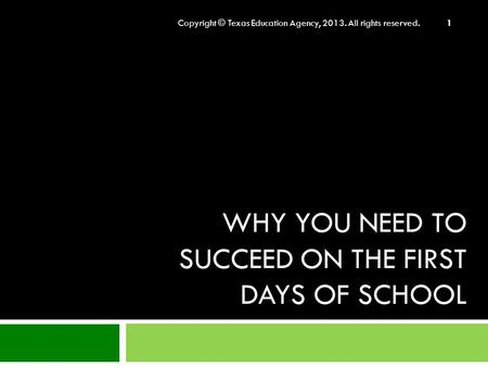 WHY YOU NEED TO SUCCEED ON THE FIRST DAYS OF SCHOOL Copyright © Texas Education Agency, 2013. All rights reserved. 1.