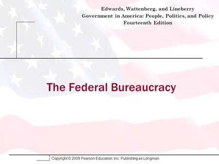 Copyright © 2009 Pearson Education, Inc. Publishing as Longman. The Federal Bureaucracy Edwards, Wattenberg, and Lineberry Government in America: People,