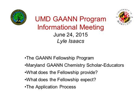 UMD GAANN Program Informational Meeting June 24, 2015 Lyle Isaacs The GAANN Fellowship Program Maryland GAANN Chemistry Scholar-Educators What does the.