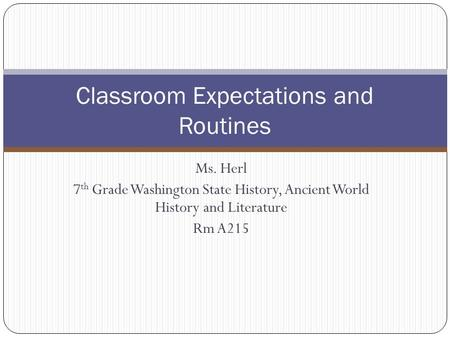 Ms. Herl 7 th Grade Washington State History, Ancient World History and Literature Rm A215 Classroom Expectations and Routines.