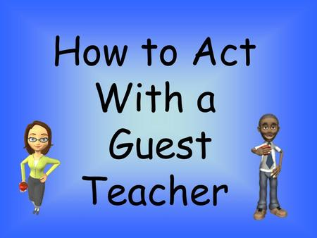 How to Act With a Guest Teacher. Honor Our Guest Show the substitute teacher the same respect that you show your regular teacher. Do not be rude or disruptive.