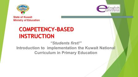 """Students first!"" Introduction to implementation the Kuwait National Curriculum in Primary Education State of Kuwait Ministry of Education COMPETENCY-BASEDINSTRUCTION."