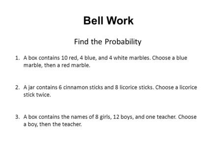 Bell Work Find the Probability 1.A box contains 10 red, 4 blue, and 4 white marbles. Choose a blue marble, then a red marble. 2.A jar contains 6 cinnamon.