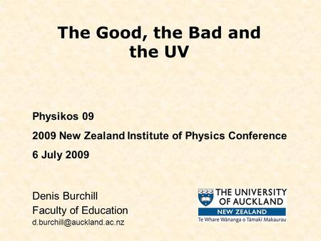 The Good, the Bad and the UV Denis Burchill Faculty of Education Physikos 09 2009 New Zealand Institute of Physics Conference.