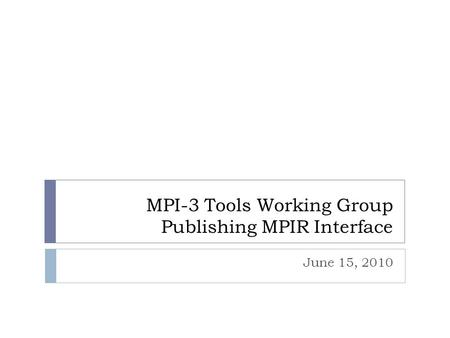 MPI-3 Tools Working Group Publishing MPIR Interface June 15, 2010.