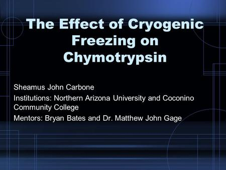 The Effect of Cryogenic Freezing on Chymotrypsin Sheamus John Carbone Institutions: Northern Arizona University and Coconino Community College Mentors: