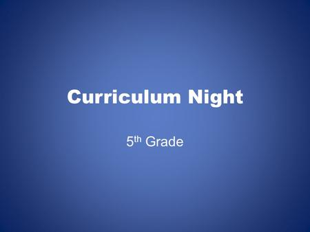 Curriculum Night 5 th Grade. Our students are…  Engaged in their learning  Partners with the teacher  Individuals in the class but part of a…  Community.