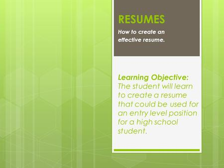 RESUMES How to create an effective resume. Learning Objective: The student will learn to create a resume that could be used for an entry level position.