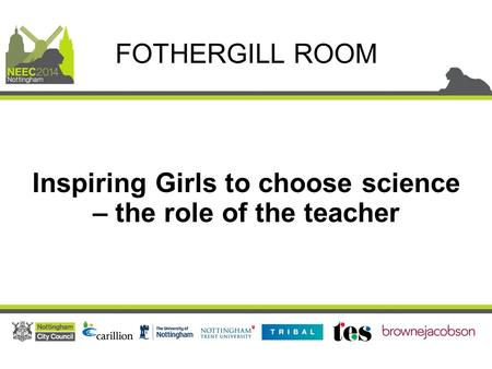 Inspiring Girls to choose science – the role of the teacher FOTHERGILL ROOM.