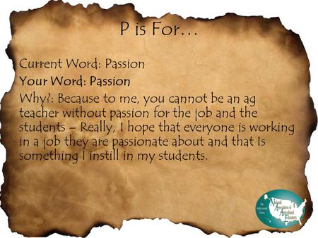 P is For… Current Word: Passion Your Word: Passion Why?: Because to me, you cannot be an ag teacher without passion for the job and the students – Really,