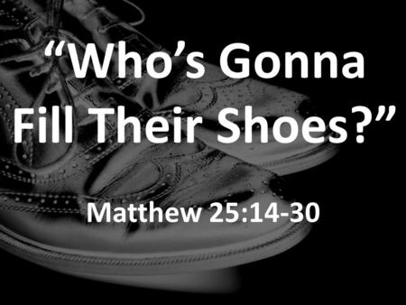 """Who's Gonna Fill Their Shoes?"" Matthew 25:14-30."