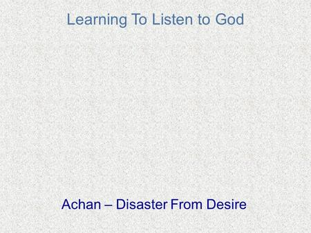 Learning To Listen to God Achan – Disaster From Desire.