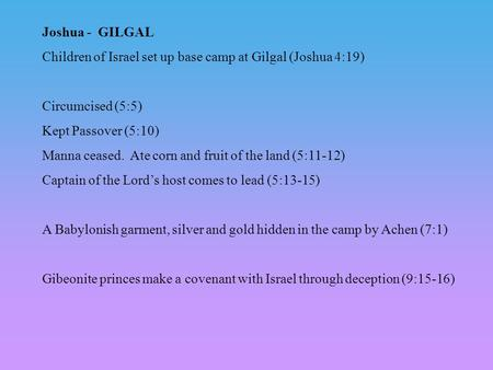 Joshua - GILGAL Children of Israel set up base camp at Gilgal (Joshua 4:19) Circumcised (5:5) Kept Passover (5:10) Manna ceased. Ate corn and fruit of.