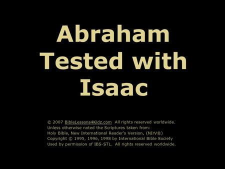 Abraham Tested with Isaac © 2007 BibleLessons4Kidz.com All rights reserved worldwide. Unless otherwise noted the Scriptures taken from: Holy Bible, New.