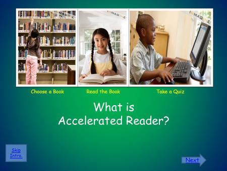 Choose a Book What is Accelerated Reader? Skip Intro. Read the BookTake a Quiz Next.