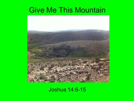 Give Me This Mountain Joshua 14:6-15. Go back 40 years Joshua 14:6-7 6 Then the children of Judah came to Joshua in Gilgal. And Caleb the son of Jephunneh.