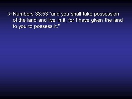 " Numbers 33:53 ""and you shall take possession of the land and live in it, for I have given the land to you to possess it."
