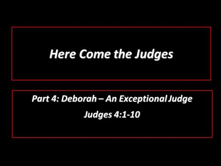 Here Come the Judges Part 4: Deborah – An Exceptional Judge Judges 4:1-10.