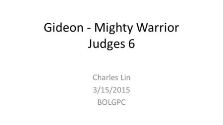 Gideon - Mighty Warrior Judges 6 Charles Lin 3/15/2015 BOLGPC.