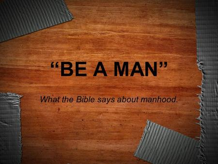 """BE A MAN"" What the Bible says about manhood.."