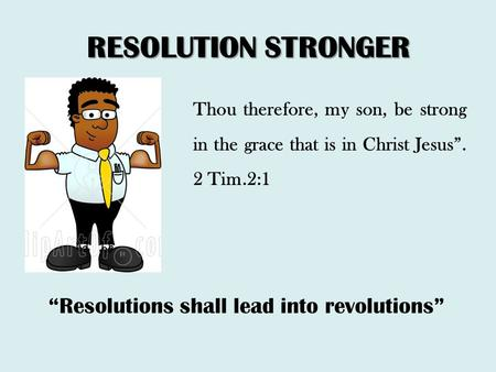 "RESOLUTION STRONGER Thou therefore, my son, be strong in the grace that is in Christ Jesus"". 2 Tim.2:1 ""Resolutions shall lead into revolutions"""