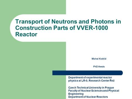 Transport of Neutrons and Photons in Construction Parts of VVER ‑ 1000 Reactor Michal Košťál PhD thesis Department of experimental reactor physics at LR-0,