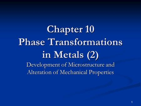 1 Chapter 10 Phase Transformations in Metals (2) Development of Microstructure and Alteration of Mechanical Properties.