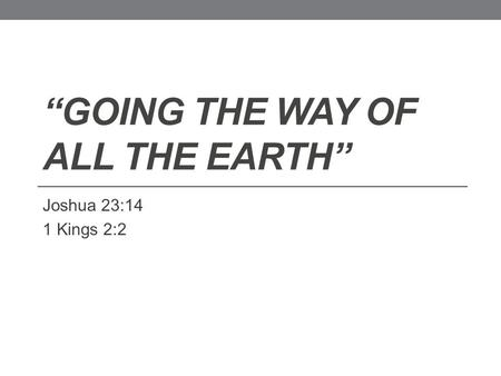 """GOING THE WAY OF ALL THE EARTH"" Joshua 23:14 1 Kings 2:2."