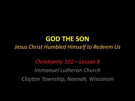 GOD THE SON Jesus Christ Humbled Himself to Redeem Us Christianity 101 – Lesson 8 Immanuel Lutheran Church Clayton Township, Neenah, Wisconsin.