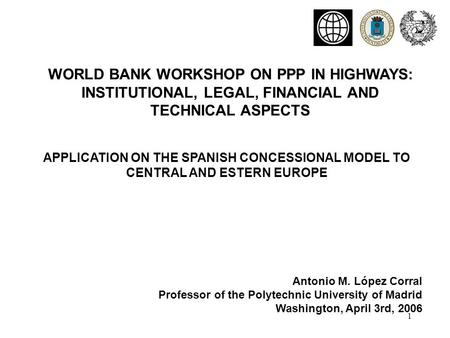 1 APPLICATION ON THE SPANISH CONCESSIONAL MODEL TO CENTRAL AND ESTERN EUROPE WORLD BANK WORKSHOP ON PPP IN HIGHWAYS: INSTITUTIONAL, LEGAL, FINANCIAL AND.