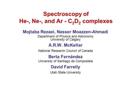 Spectroscopy of He-, Ne-, and Ar - C 2 D 2 complexes Mojtaba Rezaei, Nasser Moazzen-Ahmadi Department of Physics and Astronomy University of Calgary A.R.W.