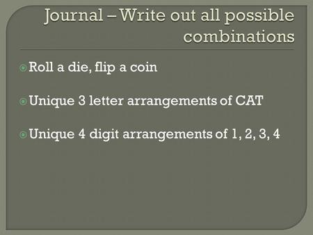  Roll a die, flip a coin  Unique 3 letter arrangements of CAT  Unique 4 digit arrangements of 1, 2, 3, 4.