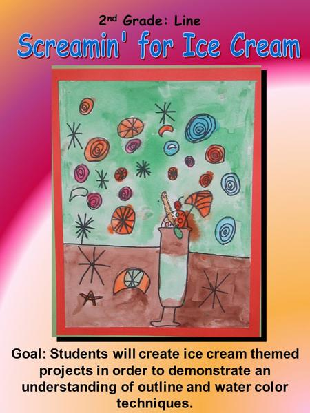 2 nd Grade: Line Goal: Students will create ice cream themed projects in order to demonstrate an understanding of outline and water color techniques.